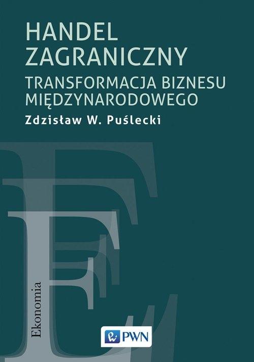 Handel zagraniczny. Transformacja biznesu międzynarodowego Puślecki Zdzisław W.
