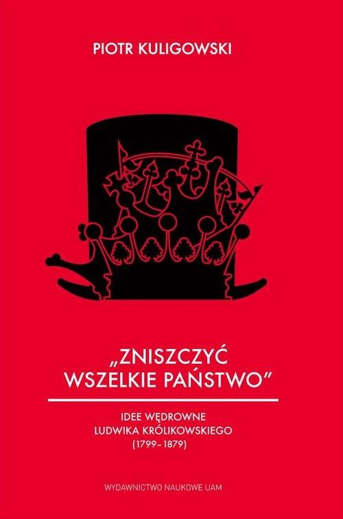 """""""Zniszczyć wszelkie państwo"""". Idee wędrowne Ludwika Królikowskiego (1799-1879) Kuligowski Piotr"""
