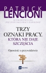 Trzy oznaki pracy, która nie daje szczęścia Opowieść o przywództwie Lencioni Patrick