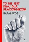 To nie jest kraj dla pracowników Rafał Woś