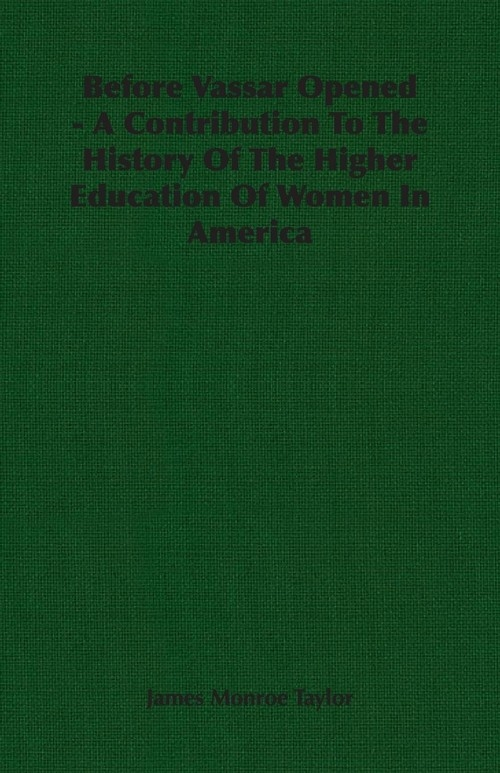 Before Vassar Opened - A Contribution To The History Of The Higher Education Of Women In America Taylor James Monroe
