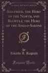 Siegfried, the Hero of the North, and Beowulf, the Hero of the Anglo-Saxons (Classic Reprint)