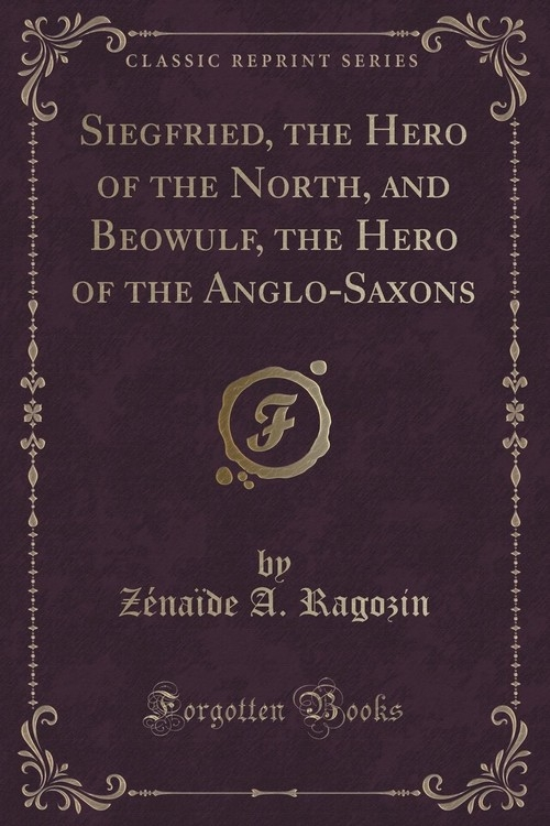 Siegfried, the Hero of the North, and Beowulf, the Hero of the Anglo-Saxons (Classic Reprint) Ragozin Z?na?de A.
