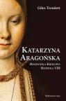 Katarzyna Aragońska. Hiszpańska Królowa Henryka VIII Tremlett Giles