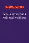 Ołtarz bez tronu ... Walka o rząd polskich dusz Waniek Danuta