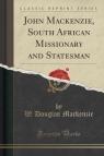 John Mackenzie, South African Missionary and Statesman (Classic Reprint) Mackenzie W. Douglas