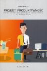 Projekt Produktywność Przejmij kontrolę nad swoim czasem uwagą i energią aby osiągnąć więcej