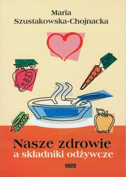 Nasze zdrowie a składniki odżywcze Szustakowska-Chojnacka Maria