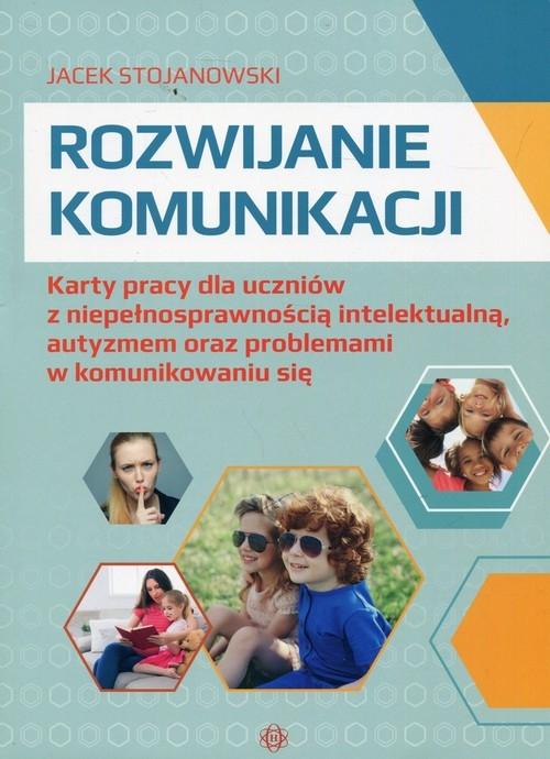 Rozwijanie komunikacji Karty pracy dla uczniów z niepełnosprawnością intelektualną, autyzmem oraz problemami w komunikowaniu się Stojanowski Jacek