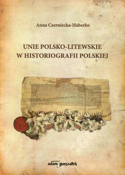 Unie polsko-litewskie w historiografii polskiej Czerniecko-Haberko Anna
