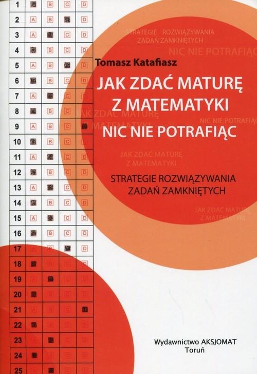 Jak zdać maturę z matematyki nic nie potrafiąc (Uszkodzona okładka) Katafiasz Tomasz