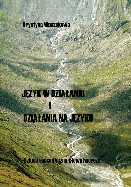 Język w działaniu i działania na języku Szkice semantyczno-słowotwórcze Waszakowa Krystyna