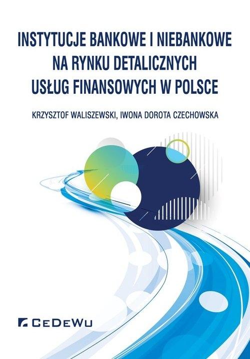 Instytucje bankowe i niebankowe na rynku detalicznych usług finansowych w Polsce Waliszewski Krzysztof, Czechowska Iwona Dorota
