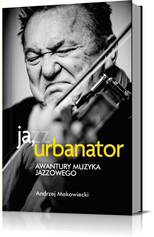 Ja, Urbanator. Awantury muzyka jazzowego (WYPJPJE0210) Makowiecki Andrzej