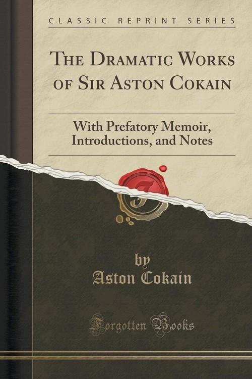 The Dramatic Works of Sir Aston Cokain Cokain Aston