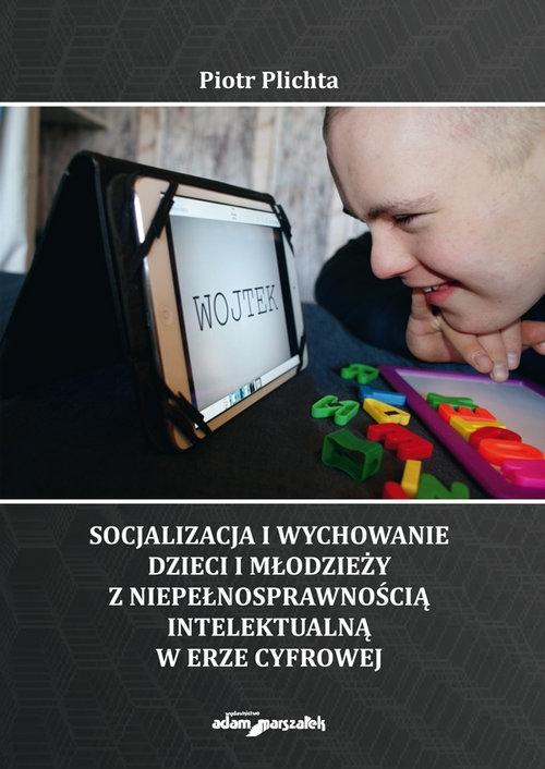 Socjalizacja i wychowanie dzieci i młodzieży z niepełnosprawnością intelektualną w erze cyfrowej Plichta Piotr