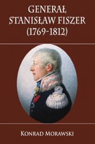 Generał Stanisław Fiszer 1769-1812 Morawski Konrad