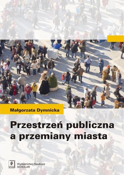 Przestrzeń publiczna a przemiany miasta Dymnicka Małgorzata