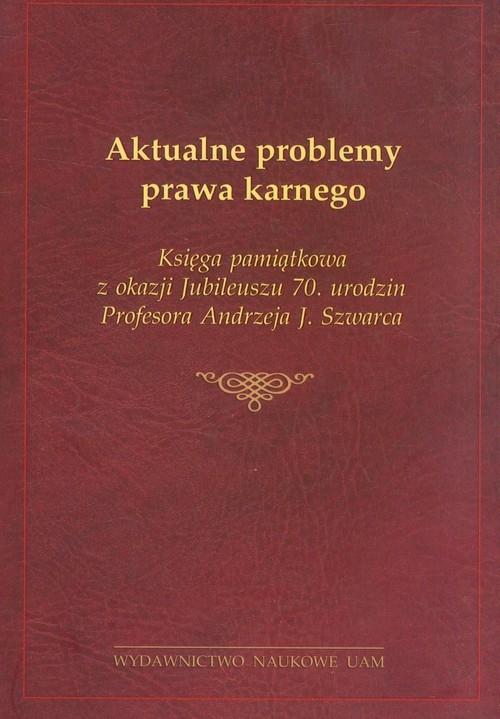 Aktualne problemy prawa karnego Księga pamiątkowa z okazji Jubileuszu 70. urodzin Profesora Andrzeja J. Szwarca Pohl Łukasz