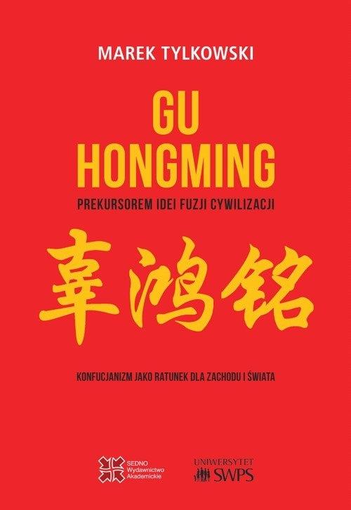 Gu Hongming prekursorem idei fuzji cywilizacji. Konfucjanizm jako ratunek dla Zachodu i świata Tylkowski Marek