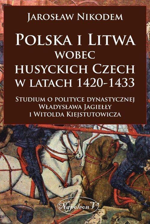Polska i Litwa wobec husyckich Czech w latach 1420-1433 Nikodem Jarosław