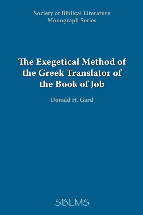 The Exegetical Method of the Greek Translator of the Book of Job Gard Donald H.