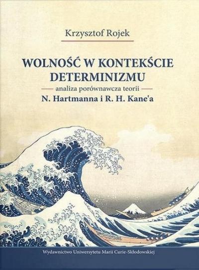 Wolność w kontekście determinizmu. Analiza porównawcza teorii N. Hartmanna i R. H. Kane'a Rojek Krzysztof