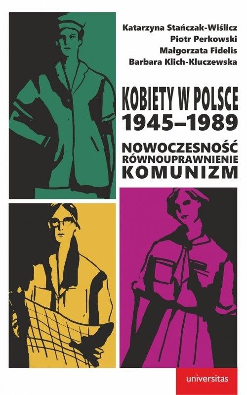 Kobiety w Polsce, 1945-1989: Nowoczesność - równouprawnienie - komunizm Stańczak-Wiślicz Katarzyna, Perkowski Piotr, Fidelis Małgorzata, Klich-Kluczewska Barbara
