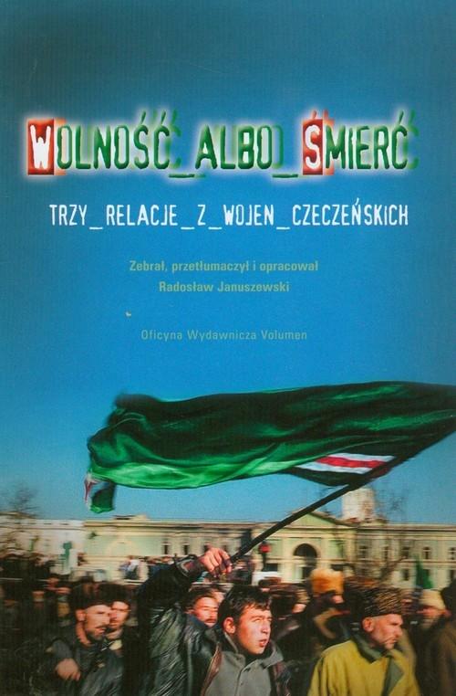 Wolność albo śmierć Trzy relacje z wojen czeczeńskich Januszewski Jarosław