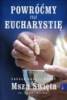 Powróćmy na Eucharystię. Źródło naszej Wiary. Msza Święta (Uszkodzona okładka)