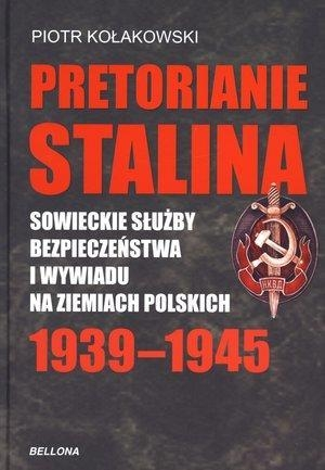 Pretorianie Stalina Sowieckie Służby Bezpieczeństwa i Wywiadu na Ziemiach Polskich 1939-1945 Kołakowski Piotr
