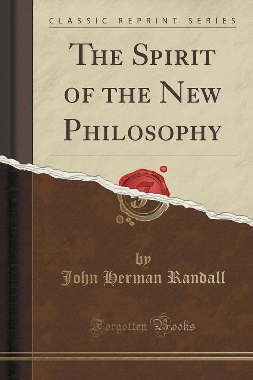 The Spirit of the New Philosophy (Classic Reprint) Randall John Herman