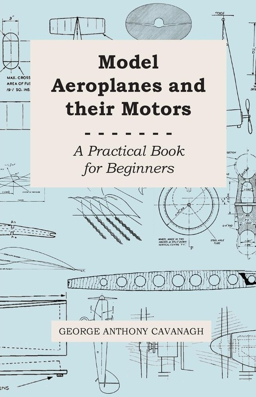 Model Aeroplanes and Their Motors - A Practical Book for Beginners Cavanagh George Anthony
