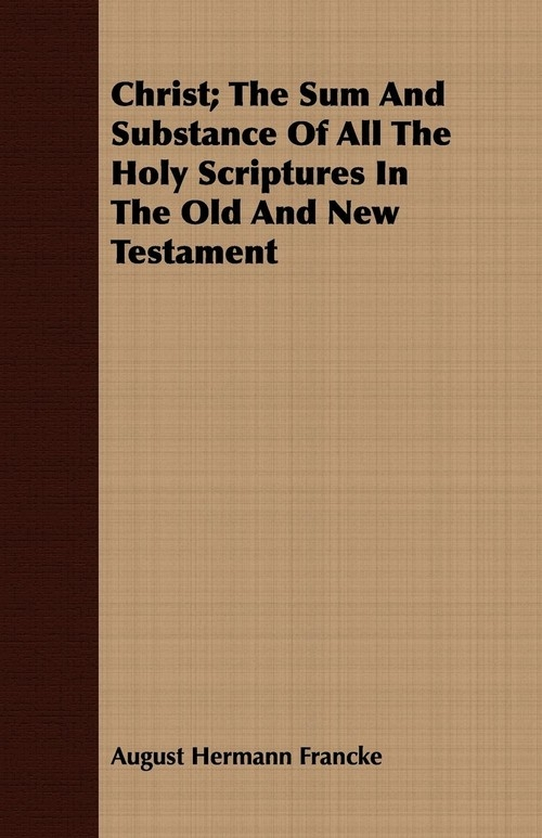 Christ; The Sum And Substance Of All The Holy Scriptures In The Old And New Testament Francke August Hermann