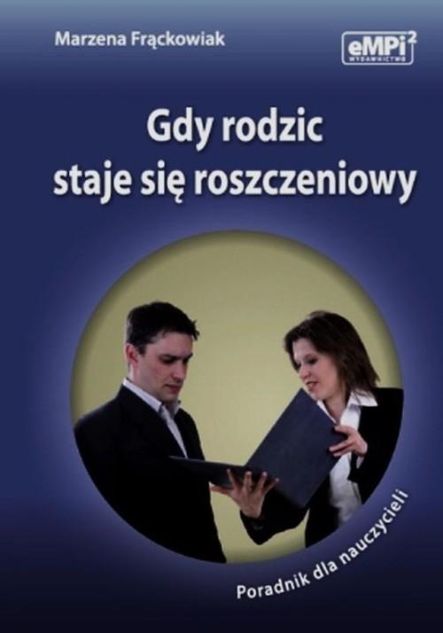 Gdy rodzic staje się roszczeniowy Poradnik dla nauczycieli Frąckowiak Marzena