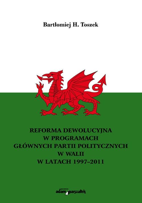 Reforma dewolucyjna w programach głównych partii politycznych w Walii w latach 1997-2011 Toszek Bartłomiej H.