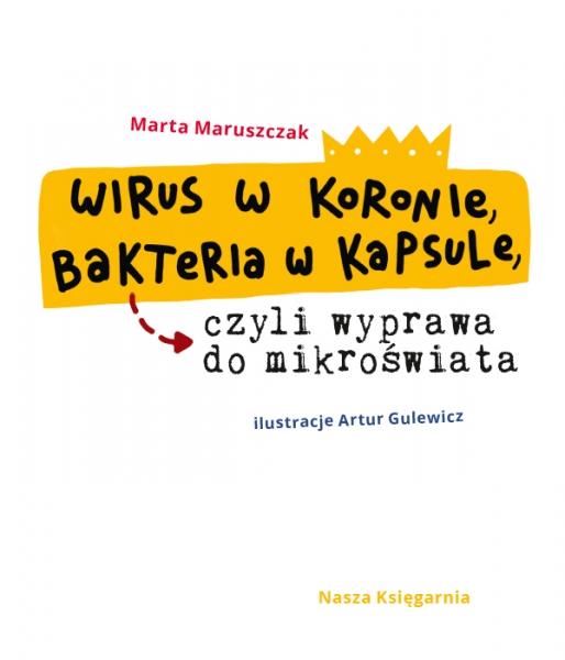 Wirus w koronie, bakteria w kapsule, czyli wyprawa do mikroświata Maruszczak Marta