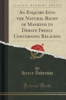 An Enquiry Into the Natural Right of Mankind to Debate Freely Concerning Religion (Classic Reprint)