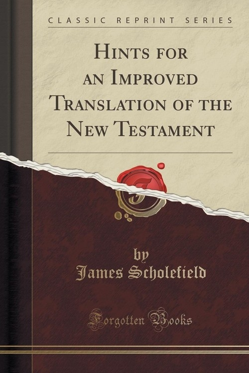 Hints for an Improved Translation of the New Testament (Classic Reprint) Scholefield James
