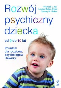 Rozwój psychiczny dziecka od 0 do 10 lat Ilg Frances L., Bates Ames Louise, Baker Sidney M.