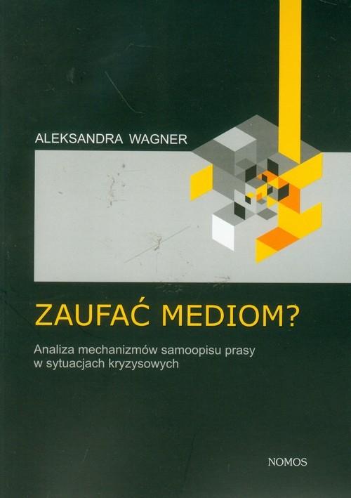 Zaufać mediom?. Analiza mechanizmów samoopisu prasy w sytuacjach kryzysowych - Wagner Aleksandra - książka