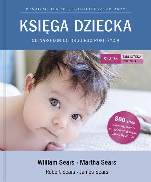 Księga Dziecka. Od narodzin do drugiego roku życia Sears William, Sears Martha, Sears Robert, Sears James