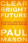 Clear Bright Future A Radical Defence of the Human Being Mason Paul