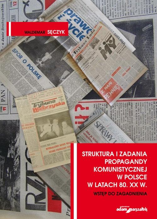 Struktura i zadania propagandy komunistycznej w Polsce w latach 80. XX w. Wstęp do zagadnienia Sęczyk Waldemar