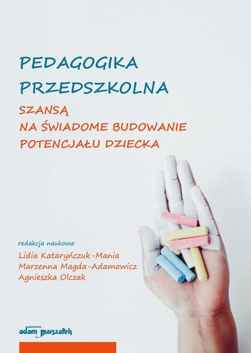 Pedagogika przedszkolna szansą na świadome budowanie potencjału dziecka Kataryńczuk-Mania Lidia, Magda-Adamowicz Marzenna, Olczak Agnieszka