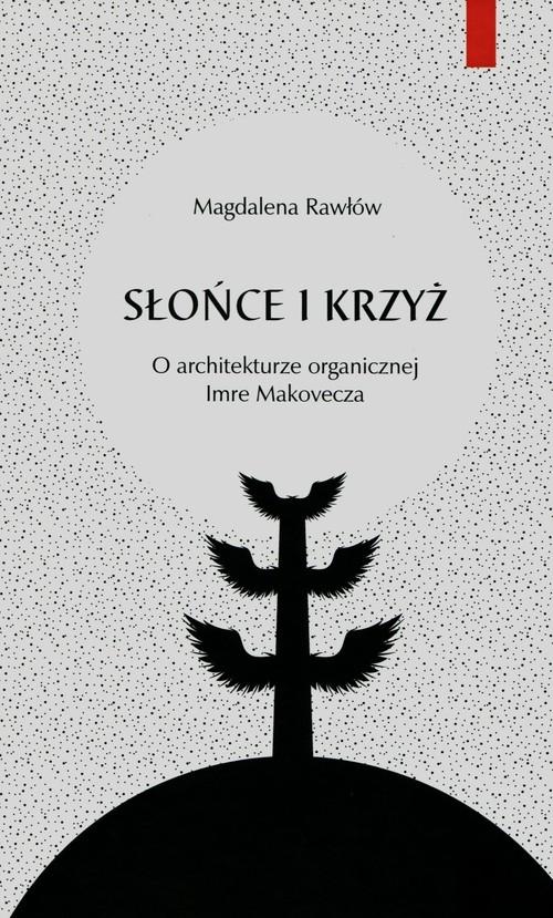 Słońce i krzyż O architekturze organicznej Imre Makovecza Rawłów Magdalena