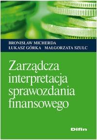 Zarządcza interpretacja sprawozdania finansowego Micherda Bronisław, Górka Łukasz, Szulc Małgorzata