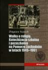 Walka o religię Katechizacja szkolna i pozaszkolna na Pomorzu Zachodnim w latach 1945-1961