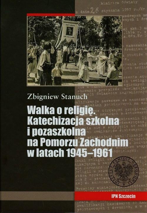 Walka o religię Katechizacja szkolna i pozaszkolna na Pomorzu Zachodnim w latach 1945-1961 Stanuch Zbigniew