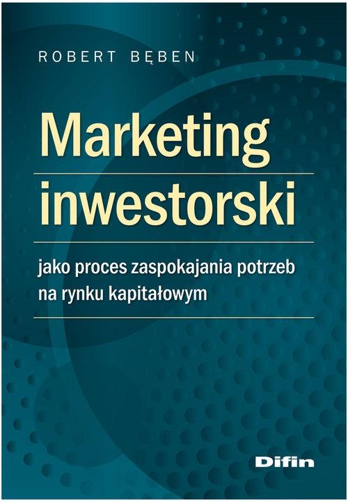 Marketing inwestorski jako proces zaspokajania potrzeb na rynku kapitałowym Bęben Robert